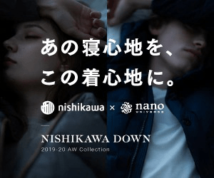 あの寝心地を、 この着心地に。 の nishikawa x nano NISHIKAWA DOWN 2019-20 AW Collection
