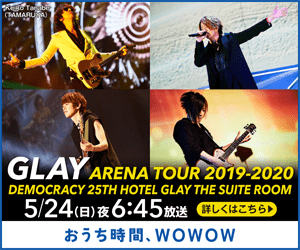 Tabi AMARUA) GLAY ARENA TOUR 2019-2020 DEMOCRACY 25TH HOTEL GLAY THE SUITE ROOM 5/24(日)夜6:45放送(詳しくはこちら) おうち時間、WOWOW