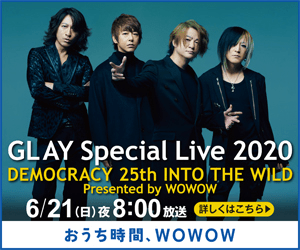 GLAY Special Live 2020 DEMOCRACY 25th INTO THE WILD Presented by WOwow 6/21(日)夜8:00放送しくはこちら) おうち時間、WOWOW
